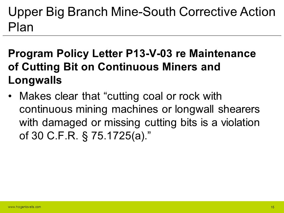 www.hoganlovells.com Upper Big Branch Mine-South Corrective Action Plan Program Policy Letter P13-V-03 re Maintenance of Cutting Bit on Continuous Miners and Longwalls Makes clear that cutting coal or rock with continuous mining machines or longwall shearers with damaged or missing cutting bits is a violation of 30 C.F.R.