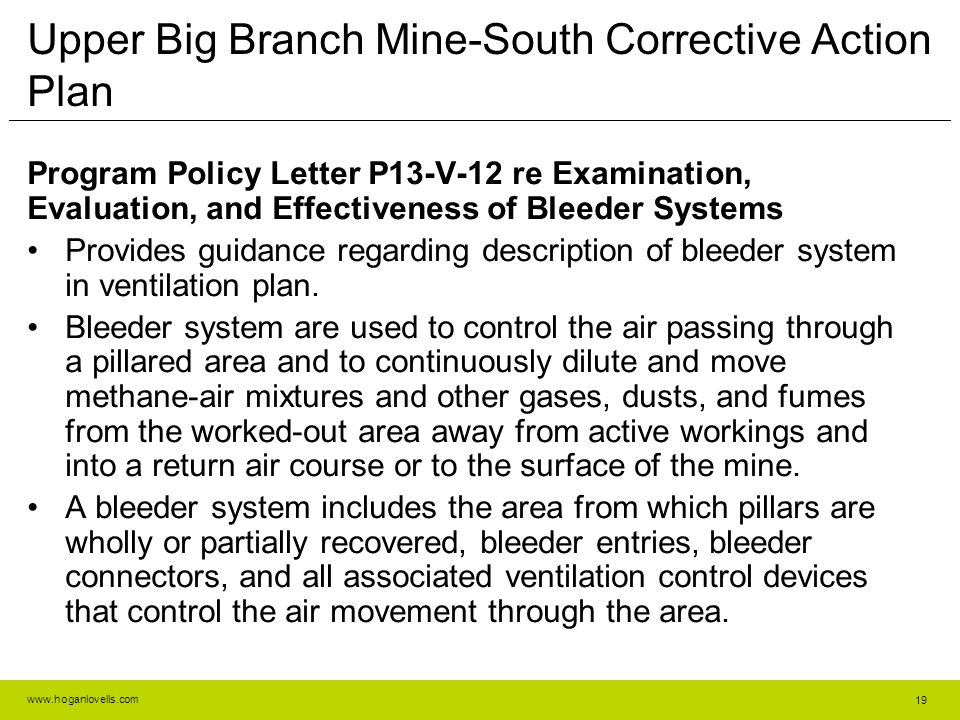 www.hoganlovells.com Upper Big Branch Mine-South Corrective Action Plan Program Policy Letter P13-V-12 re Examination, Evaluation, and Effectiveness of Bleeder Systems Provides guidance regarding description of bleeder system in ventilation plan.