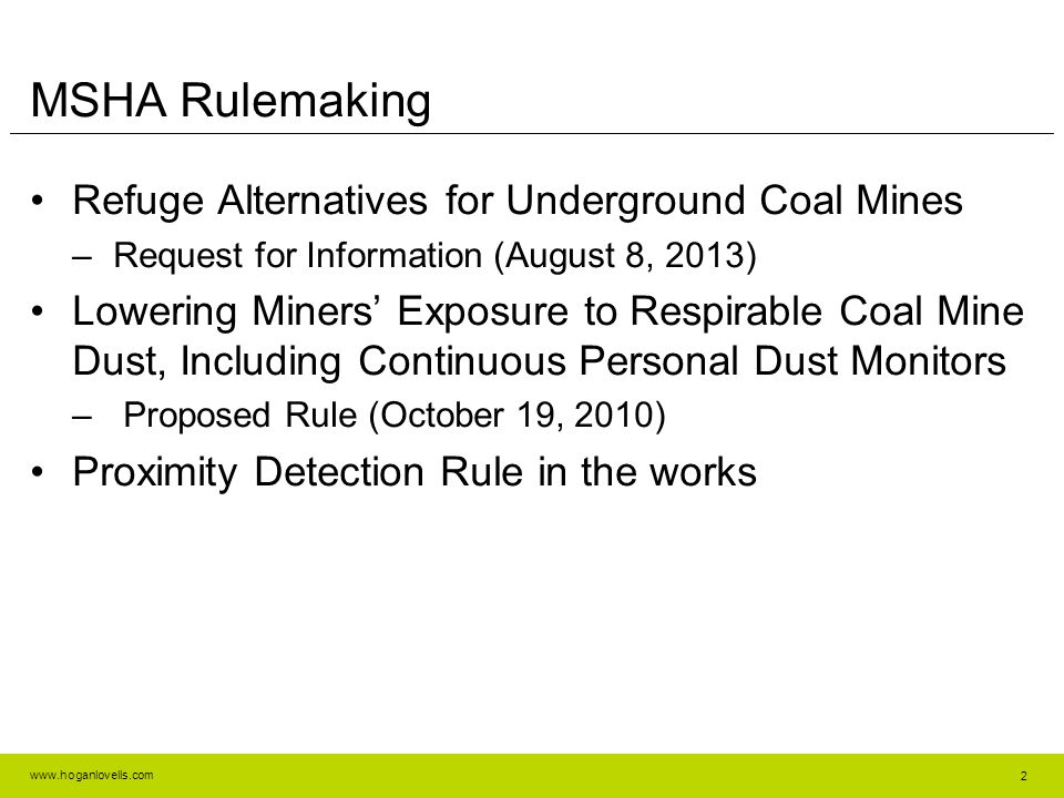 www.hoganlovells.com MSHA Rulemaking Refuge Alternatives for Underground Coal Mines –Request for Information (August 8, 2013) Lowering Miners' Exposure to Respirable Coal Mine Dust, Including Continuous Personal Dust Monitors – Proposed Rule (October 19, 2010) Proximity Detection Rule in the works 2