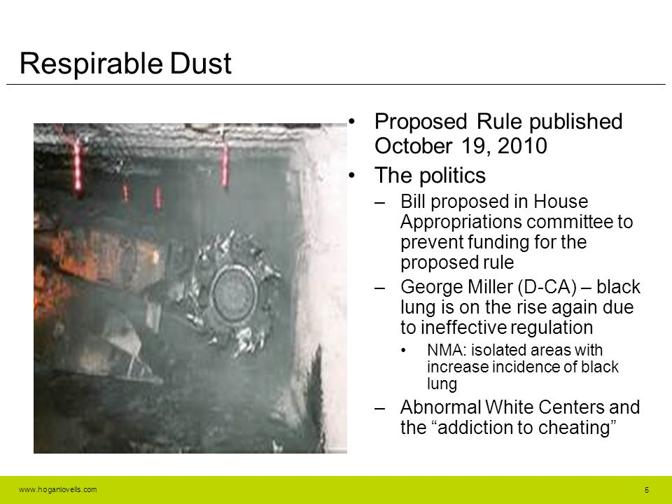www.hoganlovells.com Respirable Dust Proposed Rule published October 19, 2010 The politics –Bill proposed in House Appropriations committee to prevent funding for the proposed rule –George Miller (D-CA) – black lung is on the rise again due to ineffective regulation NMA: isolated areas with increase incidence of black lung –Abnormal White Centers and the addiction to cheating 5