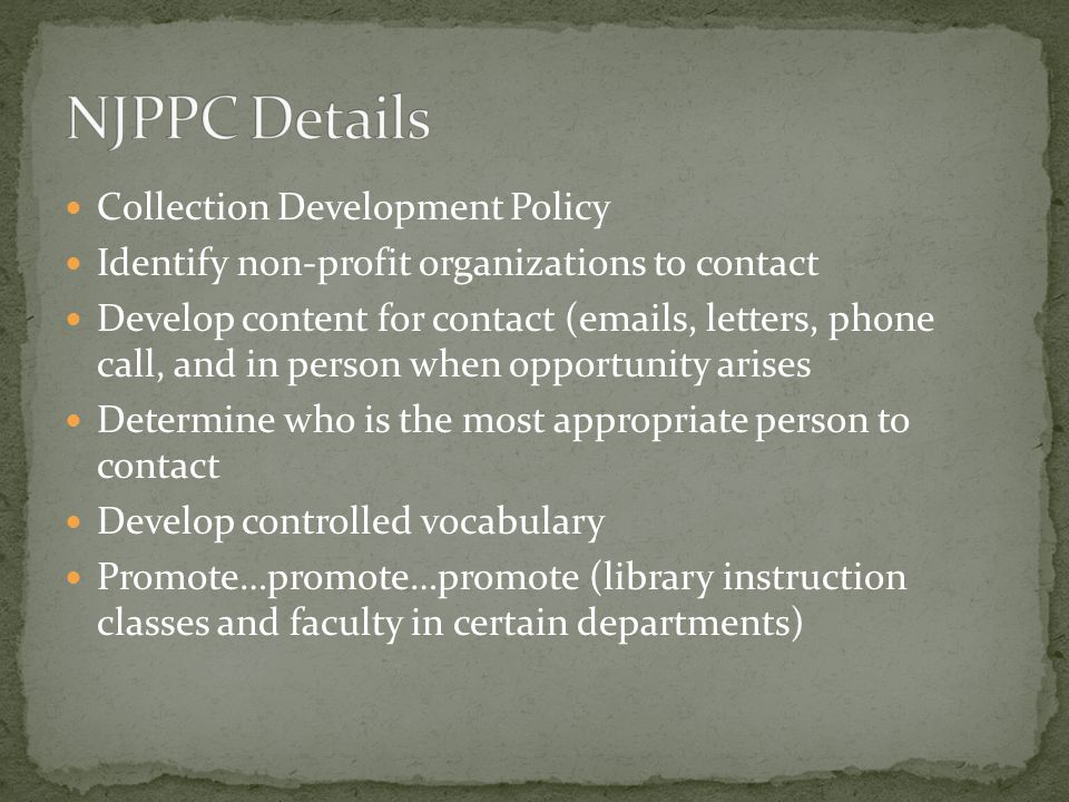 Collection Development Policy Identify non-profit organizations to contact Develop content for contact (emails, letters, phone call, and in person when opportunity arises Determine who is the most appropriate person to contact Develop controlled vocabulary Promote…promote…promote (library instruction classes and faculty in certain departments)