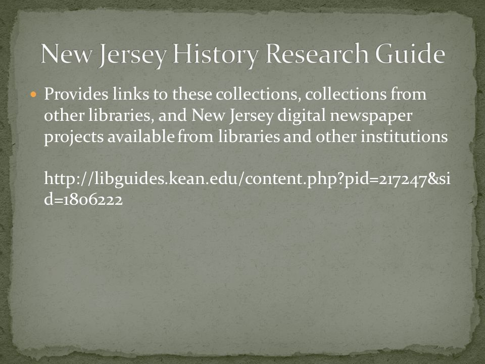 Provides links to these collections, collections from other libraries, and New Jersey digital newspaper projects available from libraries and other institutions http://libguides.kean.edu/content.php?pid=217247&si d=1806222