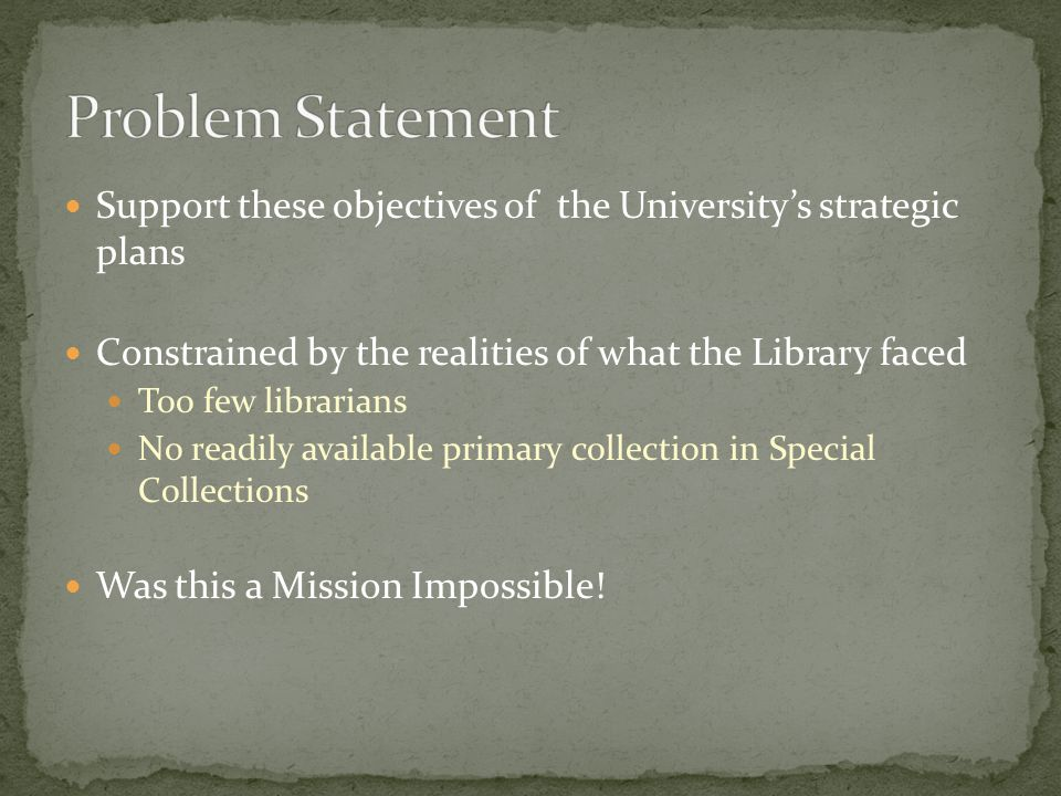 Support these objectives of the University's strategic plans Constrained by the realities of what the Library faced Too few librarians No readily available primary collection in Special Collections Was this a Mission Impossible!
