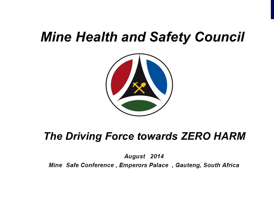 Mine Health and Safety Council The Driving Force towards ZERO HARM August 2014 Mine Safe Conference, Emperors Palace, Gauteng, South Africa