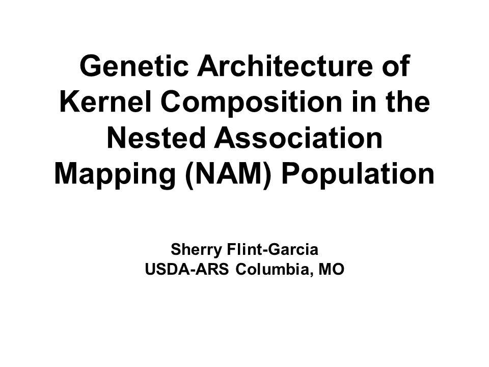 Genetic Architecture of Kernel Composition in the Nested Association Mapping (NAM) Population Sherry Flint-Garcia USDA-ARS Columbia, MO