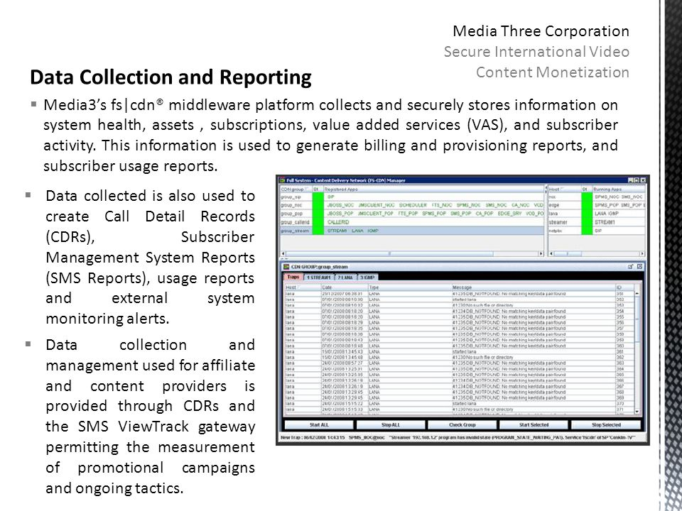 Data Collection and Reporting  Media3's fs|cdn® middleware platform collects and securely stores information on system health, assets, subscriptions, value added services (VAS), and subscriber activity.