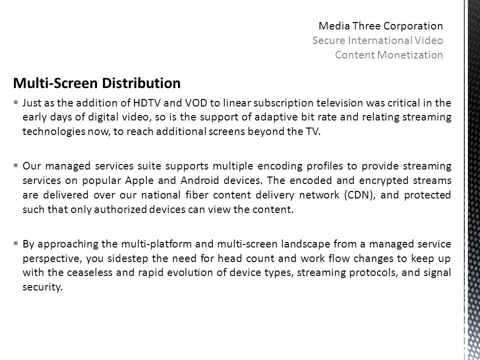 Multi-Screen Distribution  Just as the addition of HDTV and VOD to linear subscription television was critical in the early days of digital video, so is the support of adaptive bit rate and relating streaming technologies now, to reach additional screens beyond the TV.