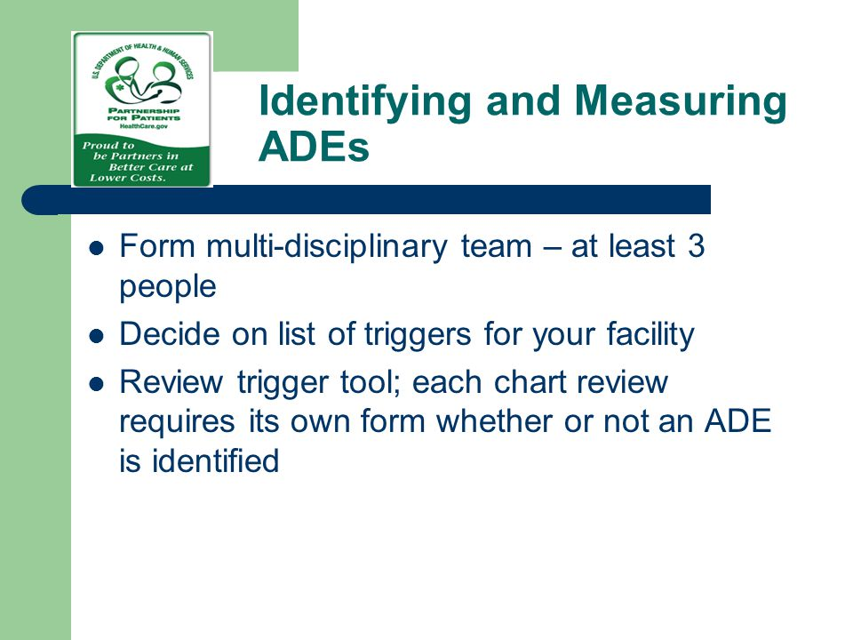 Identifying and Measuring ADEs Form multi-disciplinary team – at least 3 people Decide on list of triggers for your facility Review trigger tool; each