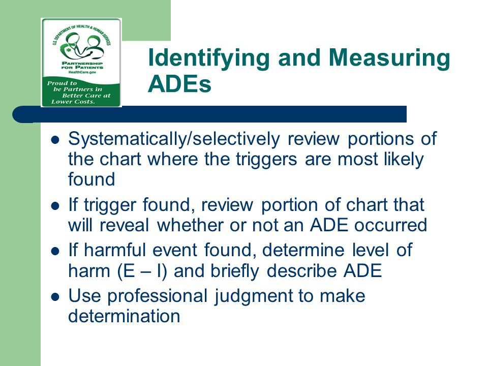 Identifying and Measuring ADEs Systematically/selectively review portions of the chart where the triggers are most likely found If trigger found, revi