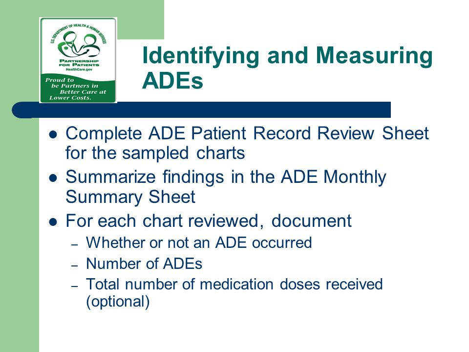 Identifying and Measuring ADEs Complete ADE Patient Record Review Sheet for the sampled charts Summarize findings in the ADE Monthly Summary Sheet For
