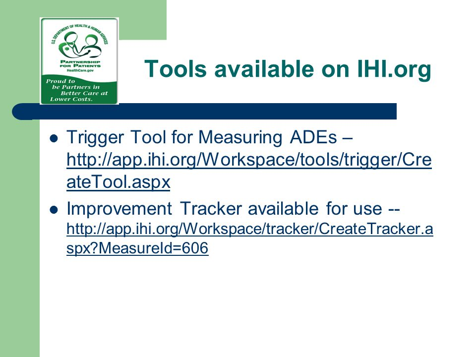 Tools available on IHI.org Trigger Tool for Measuring ADEs – http://app.ihi.org/Workspace/tools/trigger/Cre ateTool.aspx http://app.ihi.org/Workspace/
