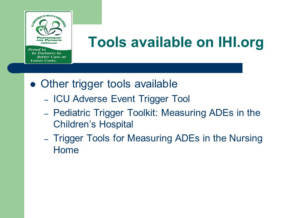 Tools available on IHI.org Other trigger tools available – ICU Adverse Event Trigger Tool – Pediatric Trigger Toolkit: Measuring ADEs in the Children'