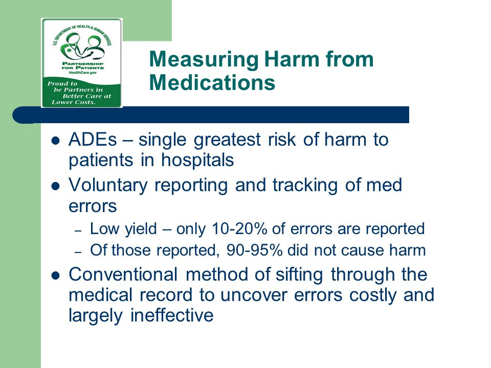 Measuring Harm from Medications ADEs – single greatest risk of harm to patients in hospitals Voluntary reporting and tracking of med errors – Low yiel