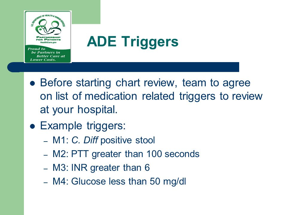 ADE Triggers Before starting chart review, team to agree on list of medication related triggers to review at your hospital. Example triggers: – M1: C.