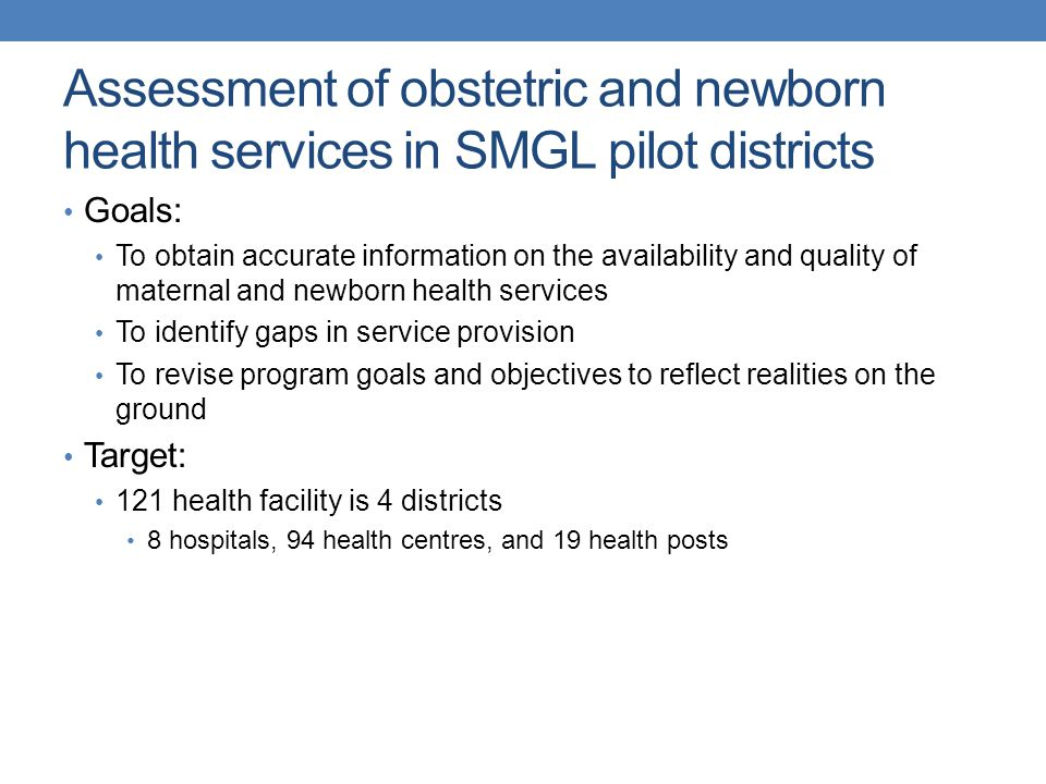 Assessment of obstetric and newborn health services in SMGL pilot districts Goals: To obtain accurate information on the availability and quality of maternal and newborn health services To identify gaps in service provision To revise program goals and objectives to reflect realities on the ground Target: 121 health facility is 4 districts 8 hospitals, 94 health centres, and 19 health posts