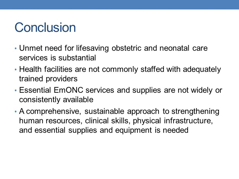 Conclusion Unmet need for lifesaving obstetric and neonatal care services is substantial Health facilities are not commonly staffed with adequately tr