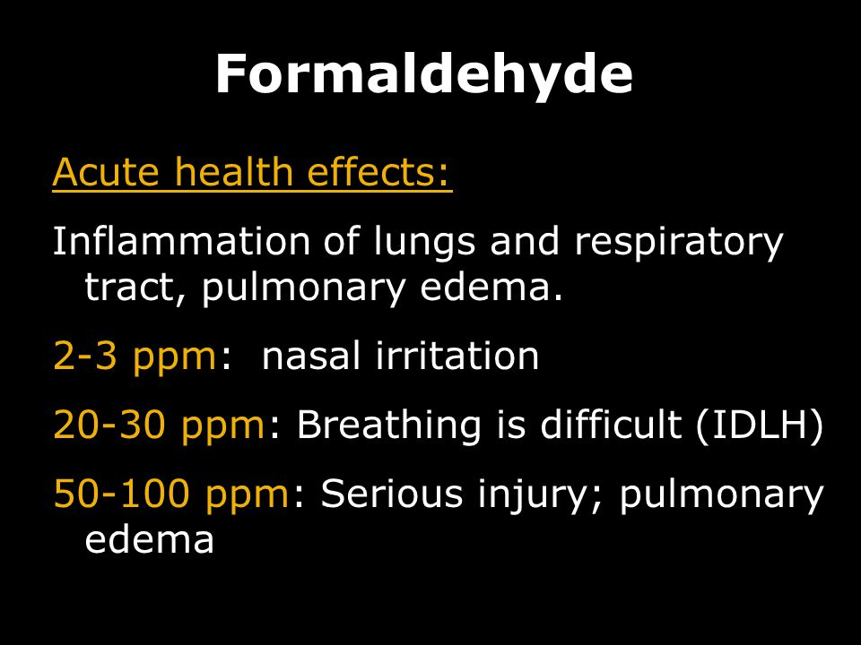 11 Formaldehyde Acute health effects: Inflammation of lungs and respiratory tract, pulmonary edema. 2-3 ppm: nasal irritation 20-30 ppm: Breathing is