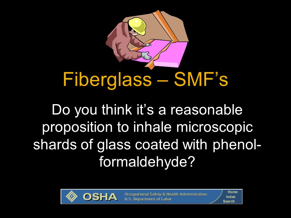 14 Do you think it's a reasonable proposition to inhale microscopic shards of glass coated with phenol- formaldehyde? Fiberglass – SMF's