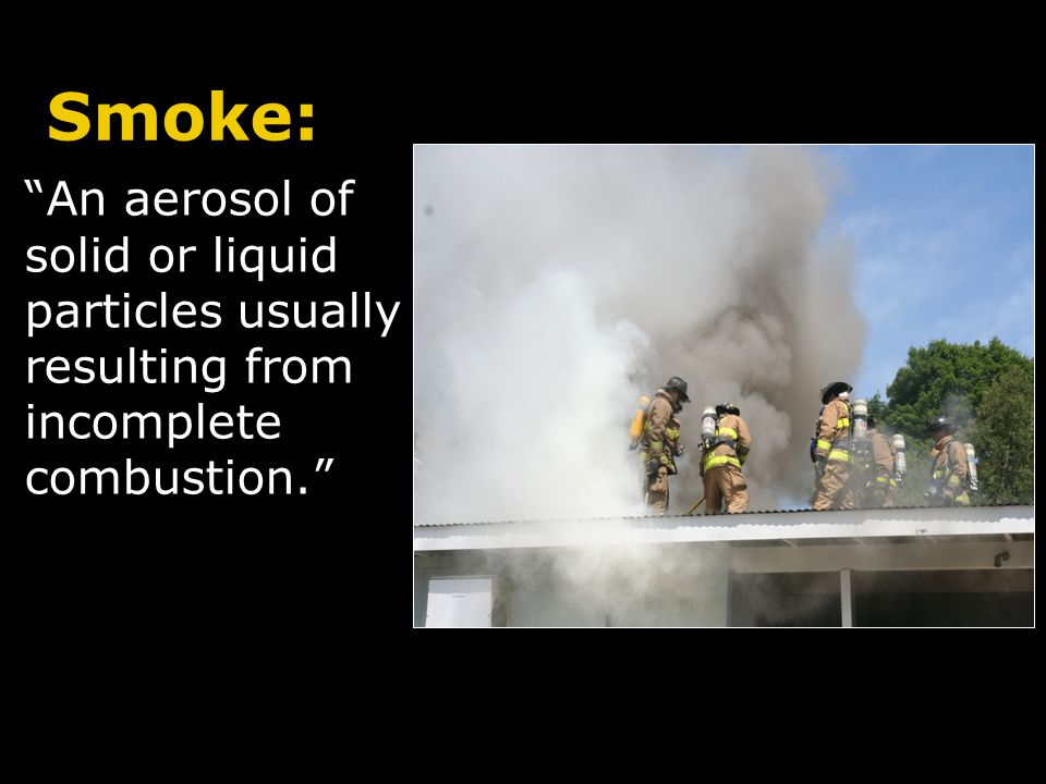 Smoke: An aerosol of solid or liquid particles usually resulting from incomplete combustion. 2