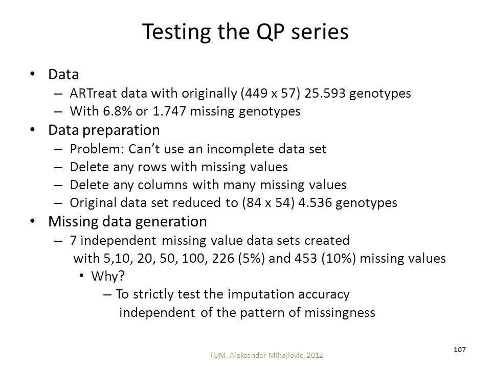 Testing the QP series Data – ARTreat data with originally (449 x 57) 25.593 genotypes – With 6.8% or 1.747 missing genotypes Data preparation – Problem: Can't use an incomplete data set – Delete any rows with missing values – Delete any columns with many missing values – Original data set reduced to (84 x 54) 4.536 genotypes Missing data generation – 7 independent missing value data sets created with 5,10, 20, 50, 100, 226 (5%) and 453 (10%) missing values Why.