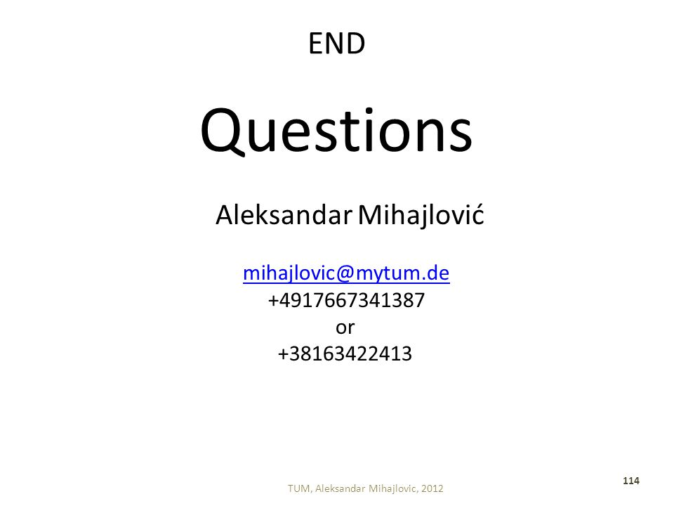 END Questions Aleksandar Mihajlović mihajlovic@mytum.de +4917667341387 or +38163422413 TUM, Aleksandar Mihajlovic, 2012 114