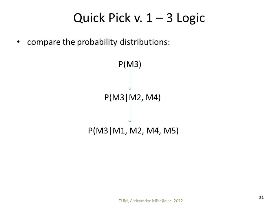 Quick Pick v. 1 – 3 Logic compare the probability distributions: P(M3) P(M3|M2, M4) P(M3|M1, M2, M4, M5) TUM, Aleksandar Mihajlovic, 2012 81
