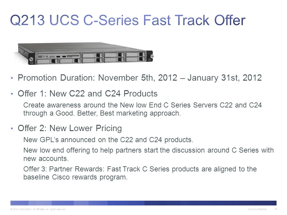 © 2012 Cisco and/or its affiliates. All rights reserved. Cisco Confidential 15 Promotion Duration: November 5th, 2012 – January 31st, 2012 Offer 1: Ne
