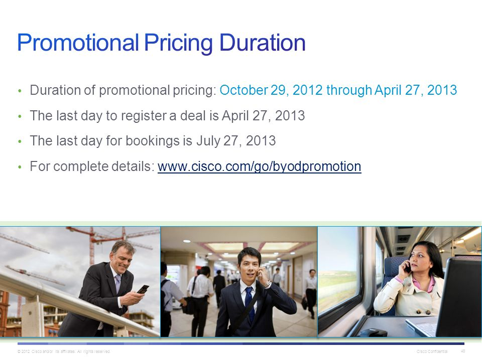 © 2012 Cisco and/or its affiliates. All rights reserved. Cisco Confidential 48 Duration of promotional pricing: October 29, 2012 through April 27, 201