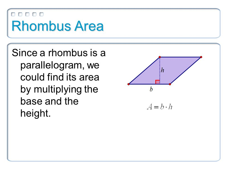 Rhombus Area Since a rhombus is a parallelogram, we could find its area by multiplying the base and the height.