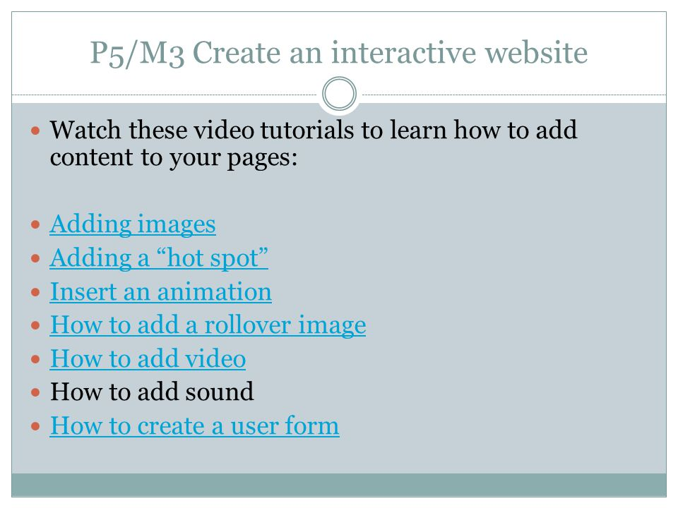 P5/M3 Create an interactive website Watch these video tutorials to learn how to add content to your pages: Adding images Adding a hot spot Insert an animation How to add a rollover image How to add video How to add sound How to create a user form