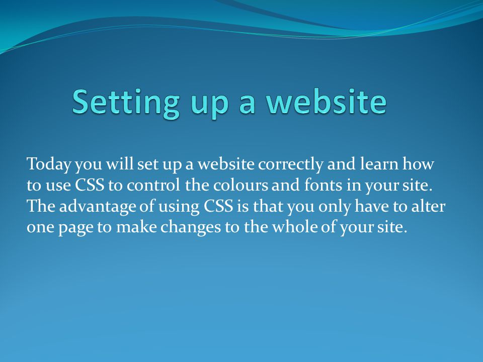 Today you will set up a website correctly and learn how to use CSS to control the colours and fonts in your site.