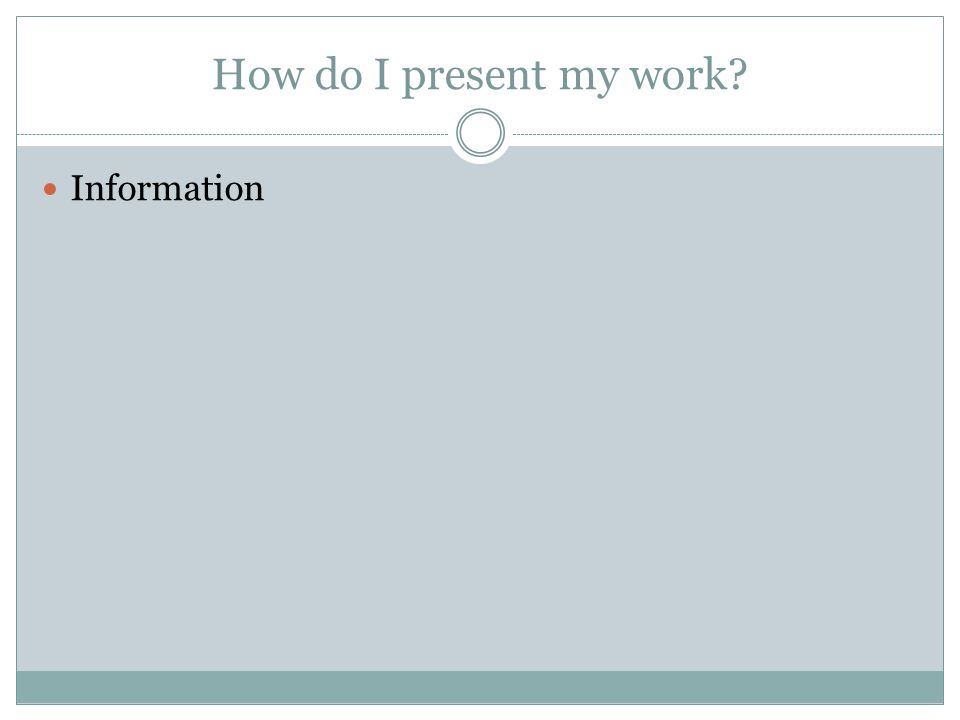 How do I present my work Information