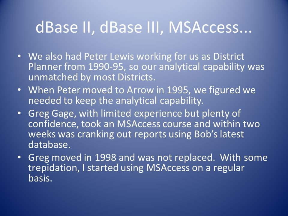 dBase II, dBase III, MSAccess... We also had Peter Lewis working for us as District Planner from 1990-95, so our analytical capability was unmatched b