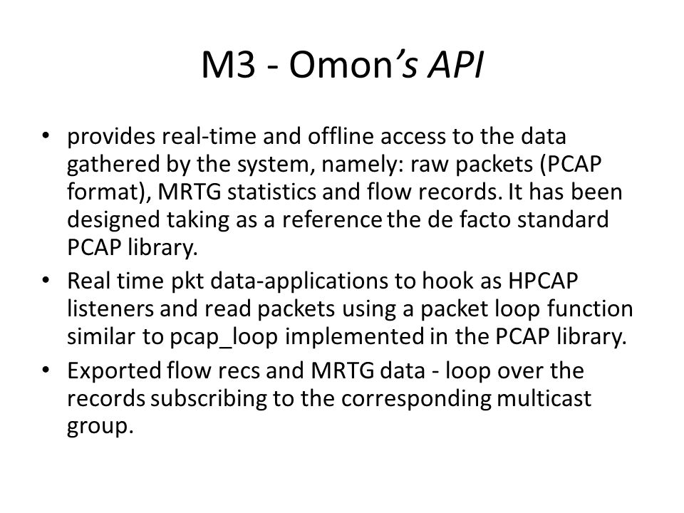M3 - Omon's API provides real-time and offline access to the data gathered by the system, namely: raw packets (PCAP format), MRTG statistics and flow