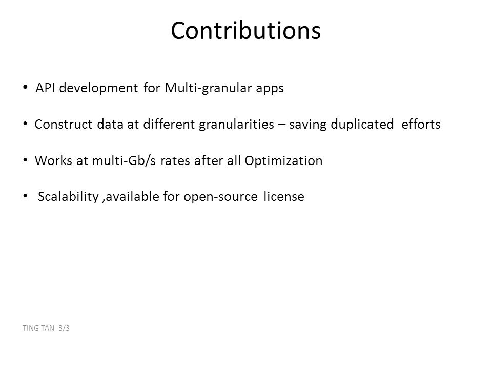 Contributions API development for Multi-granular apps Construct data at different granularities – saving duplicated efforts Works at multi-Gb/s rates after all Optimization Scalability,available for open-source license TING TAN 3/3