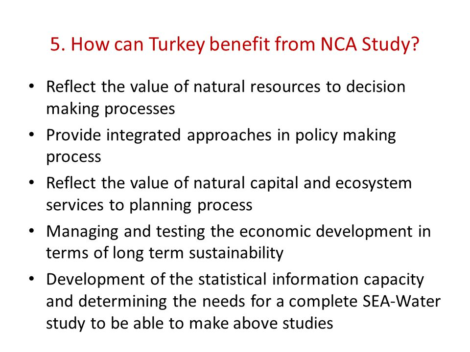 5. How can Turkey benefit from NCA Study? Reflect the value of natural resources to decision making processes Provide integrated approaches in policy