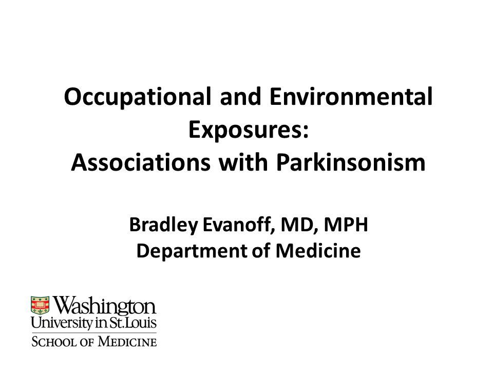 Occupational and Environmental Exposures: Associations with Parkinsonism Bradley Evanoff, MD, MPH Department of Medicine