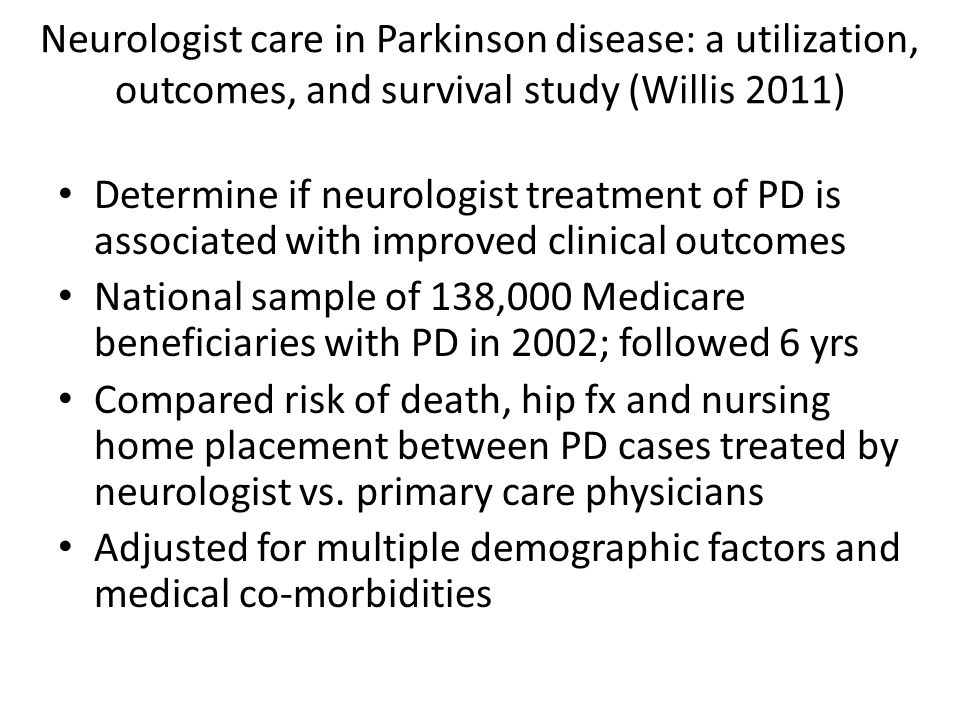 Neurologist care in Parkinson disease: a utilization, outcomes, and survival study (Willis 2011) Determine if neurologist treatment of PD is associated with improved clinical outcomes National sample of 138,000 Medicare beneficiaries with PD in 2002; followed 6 yrs Compared risk of death, hip fx and nursing home placement between PD cases treated by neurologist vs.