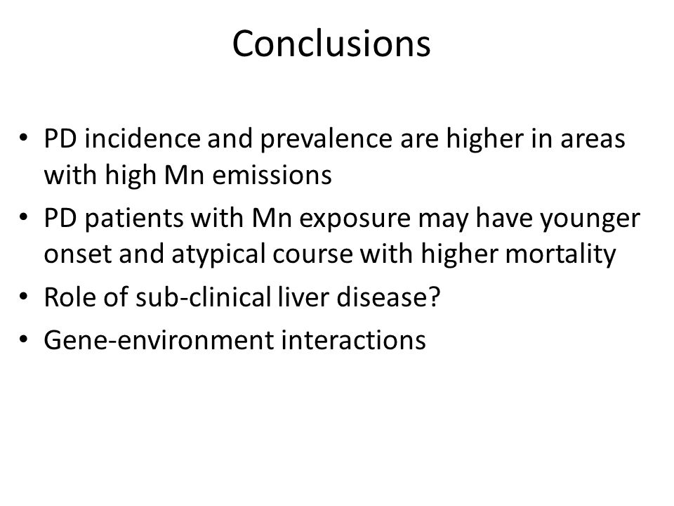 Conclusions PD incidence and prevalence are higher in areas with high Mn emissions PD patients with Mn exposure may have younger onset and atypical course with higher mortality Role of sub-clinical liver disease.