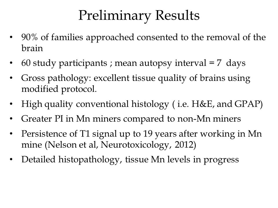Preliminary Results 90% of families approached consented to the removal of the brain 60 study participants ; mean autopsy interval = 7 days Gross pathology: excellent tissue quality of brains using modified protocol.