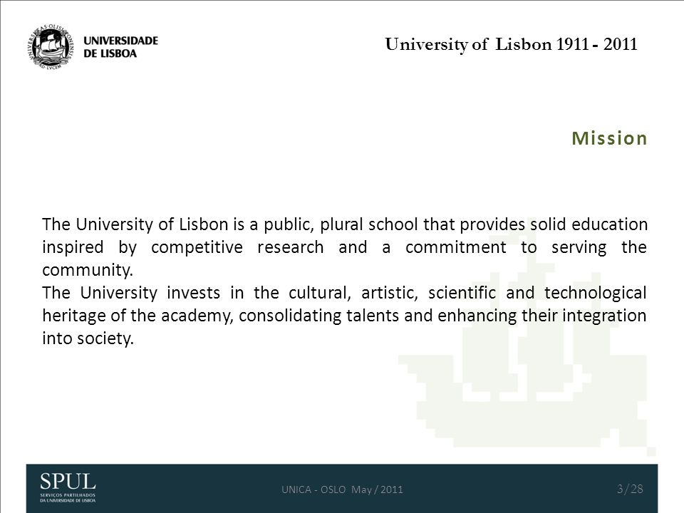 University of Lisbon 1911 - 2011 Mission The University of Lisbon is a public, plural school that provides solid education inspired by competitive research and a commitment to serving the community.