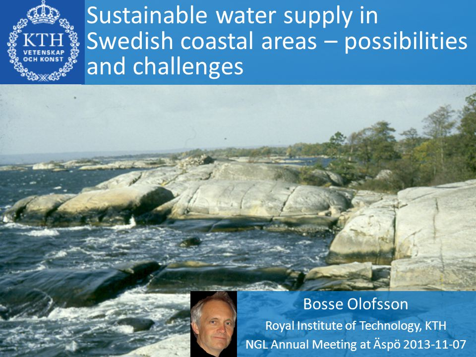 Sustainable water supply in Swedish coastal areas – possibilities and challenges Bosse Olofsson Royal Institute of Technology, KTH NGL Annual Meeting at Äspö 2013-11-07