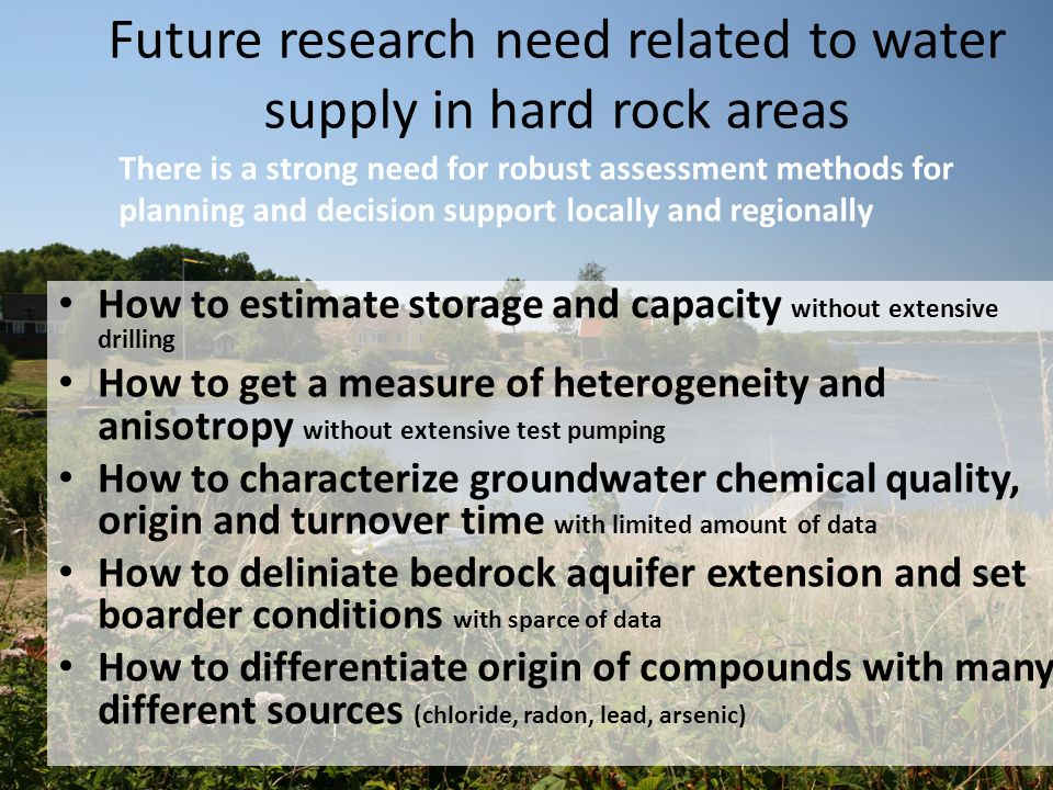 Future research need related to water supply in hard rock areas How to estimate storage and capacity without extensive drilling How to get a measure of heterogeneity and anisotropy without extensive test pumping How to characterize groundwater chemical quality, origin and turnover time with limited amount of data How to deliniate bedrock aquifer extension and set boarder conditions with sparce of data How to differentiate origin of compounds with many different sources (chloride, radon, lead, arsenic) There is a strong need for robust assessment methods for planning and decision support locally and regionally