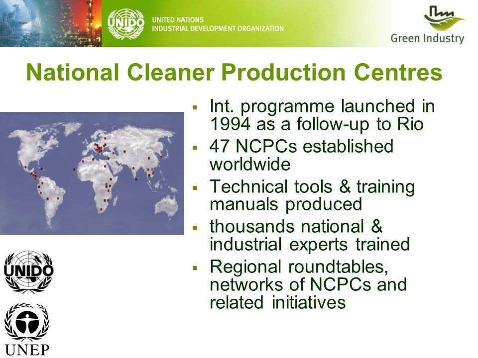 National Cleaner Production Centres  Int. programme launched in 1994 as a follow-up to Rio  47 NCPCs established worldwide  Technical tools & train