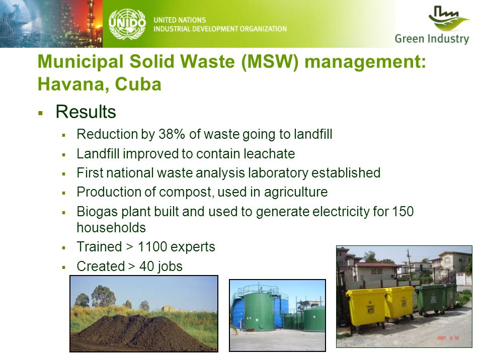 Municipal Solid Waste (MSW) management: Havana, Cuba  Results  Reduction by 38% of waste going to landfill  Landfill improved to contain leachate  First national waste analysis laboratory established  Production of compost, used in agriculture  Biogas plant built and used to generate electricity for 150 households  Trained > 1100 experts  Created > 40 jobs
