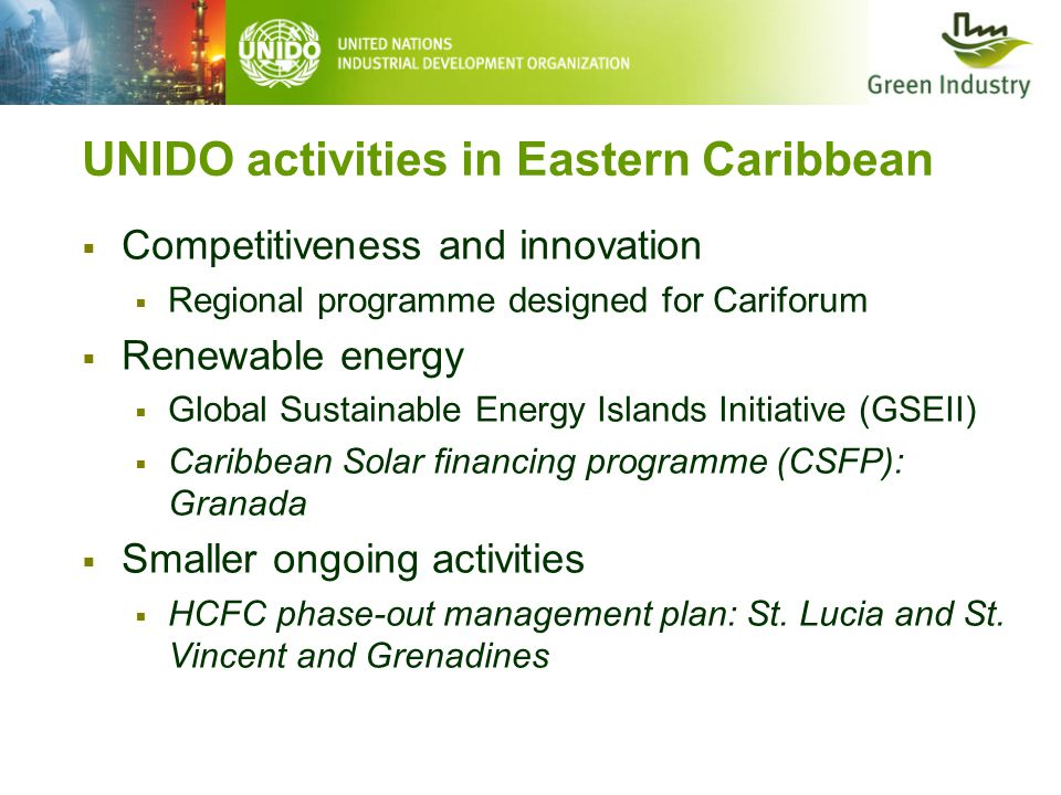 UNIDO activities in Eastern Caribbean  Competitiveness and innovation  Regional programme designed for Cariforum  Renewable energy  Global Sustainable Energy Islands Initiative (GSEII)  Caribbean Solar financing programme (CSFP): Granada  Smaller ongoing activities  HCFC phase-out management plan: St.