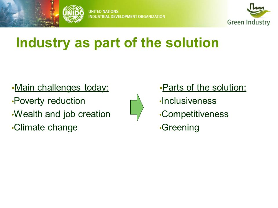 Industry as part of the solution  Main challenges today: Poverty reduction Wealth and job creation Climate change  Parts of the solution: Inclusiveness Competitiveness Greening