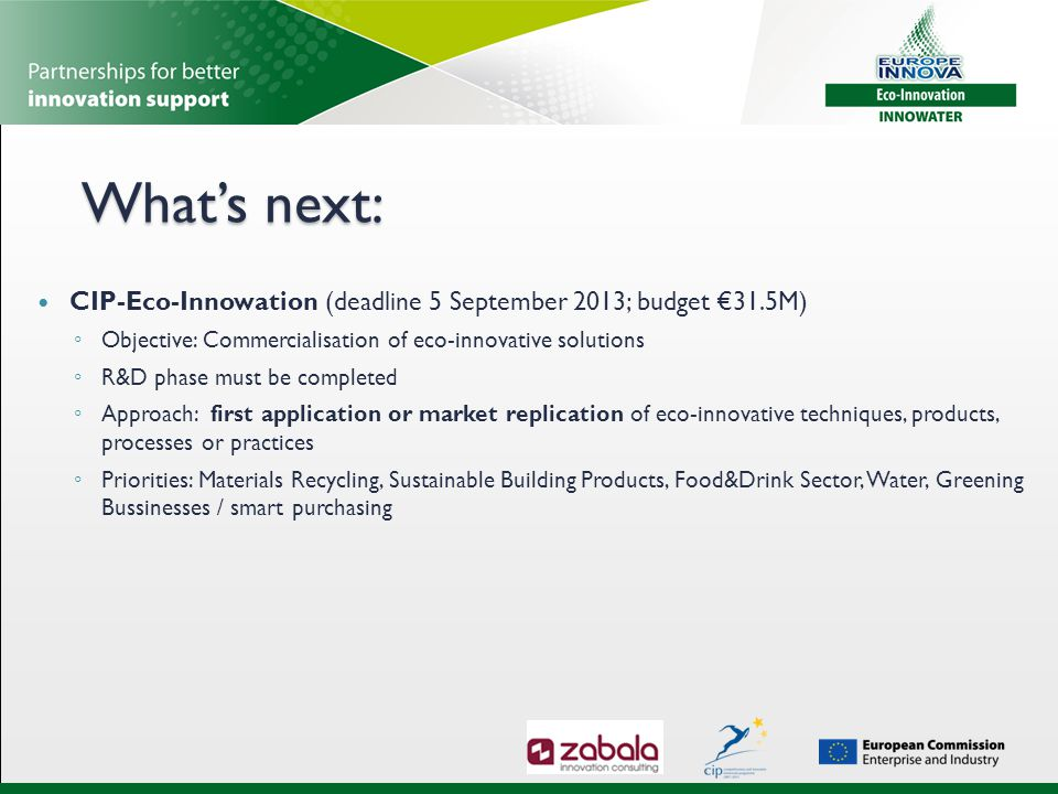 What's next: CIP-Eco-Innowation (deadline 5 September 2013; budget €31.5M) ◦ Objective: Commercialisation of eco-innovative solutions ◦ R&D phase must