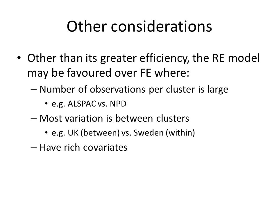 Other considerations Other than its greater efficiency, the RE model may be favoured over FE where: – Number of observations per cluster is large e.g.