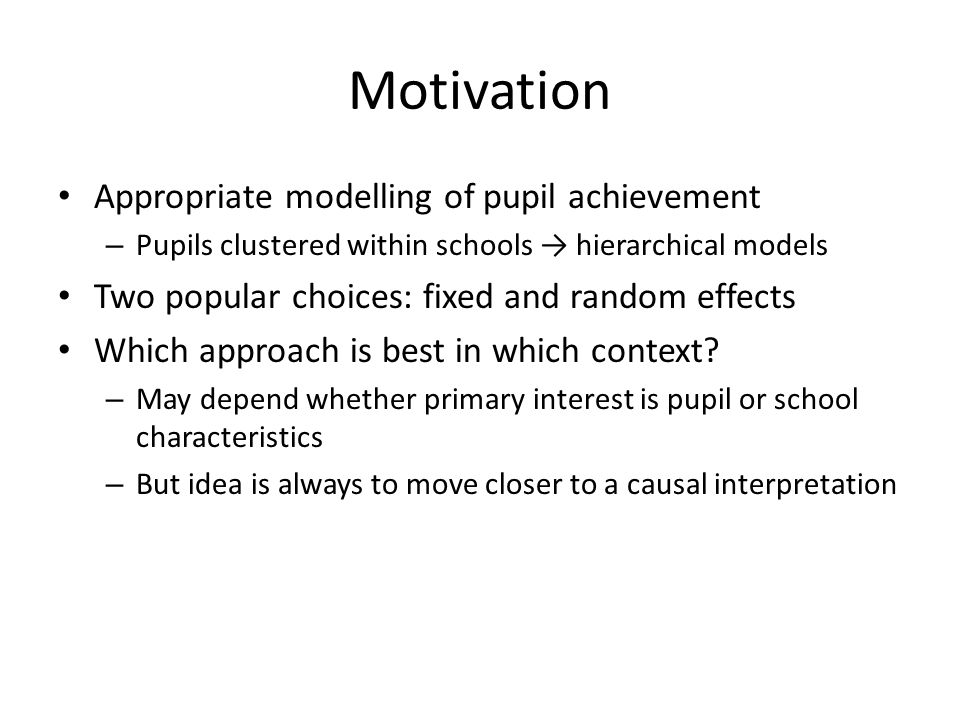 Motivation Appropriate modelling of pupil achievement – Pupils clustered within schools → hierarchical models Two popular choices: fixed and random effects Which approach is best in which context.